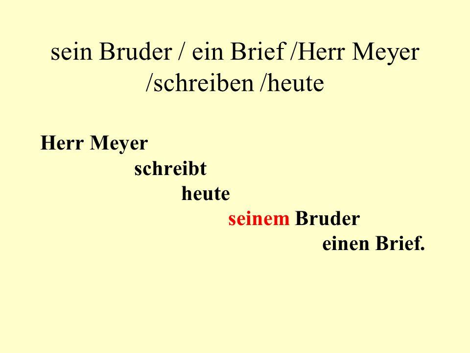 sein Bruder / ein Brief /Herr Meyer /schreiben /heute Herr Meyer schreibt heute seinem Bruder einen Brief.