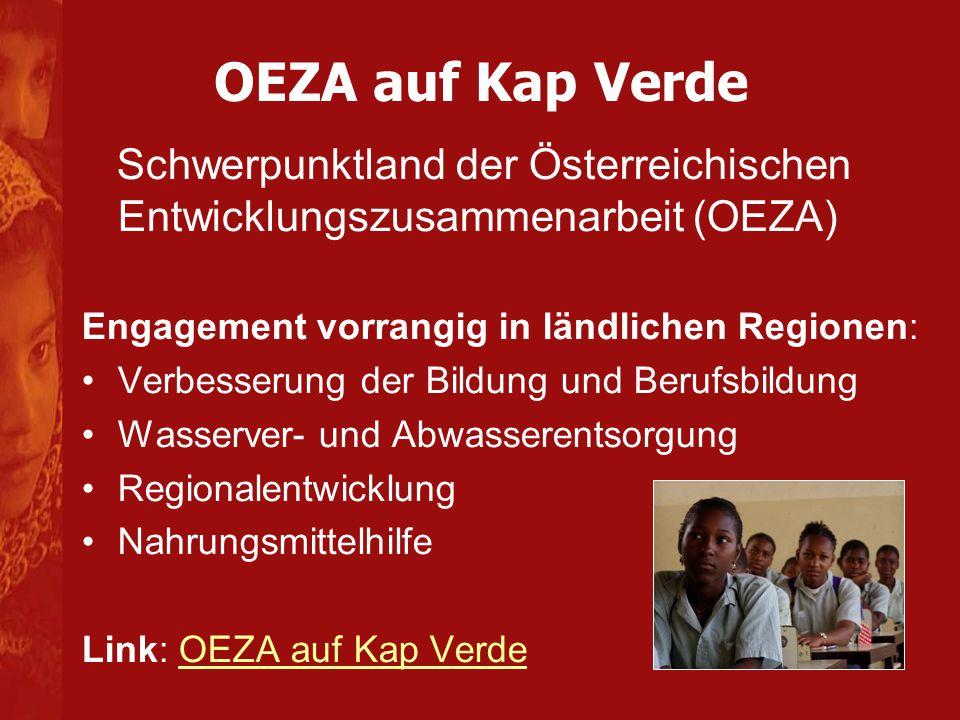 OEZA auf Kap Verde Schwerpunktland der Österreichischen Entwicklungszusammenarbeit (OEZA) Engagement vorrangig in ländlichen Regionen: Verbesserung der Bildung und Berufsbildung Wasserver- und Abwasserentsorgung Regionalentwicklung Nahrungsmittelhilfe Link: OEZA auf Kap VerdeOEZA auf Kap Verde