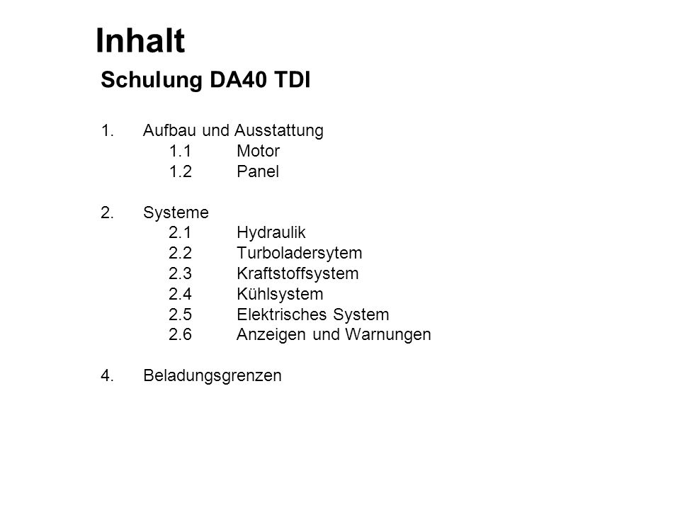 Inhalt Schulung DA40 TDI 1. Aufbau und Ausstattung 1.1Motor 1.2Panel 2. Systeme 2.1Hydraulik 2.2Turboladersytem 2.3Kraftstoffsystem 2.4Kühlsystem 2.5E