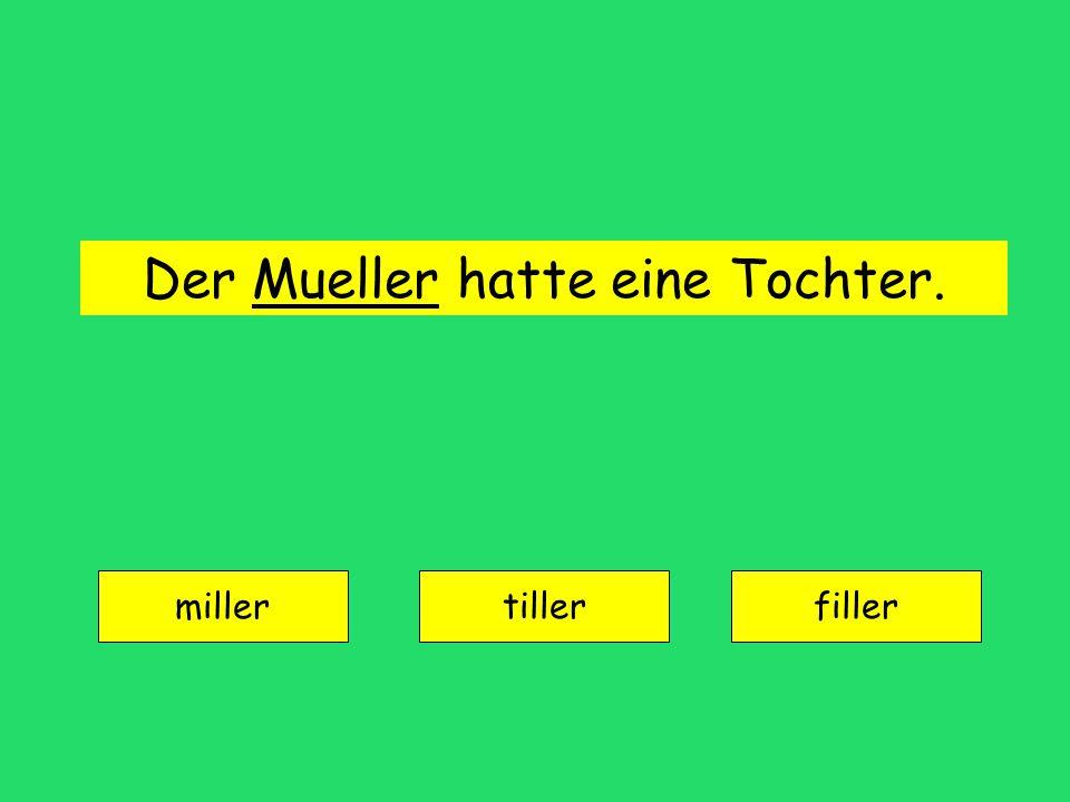 Der Mueller hatte eine Tochter. miller tillerfiller