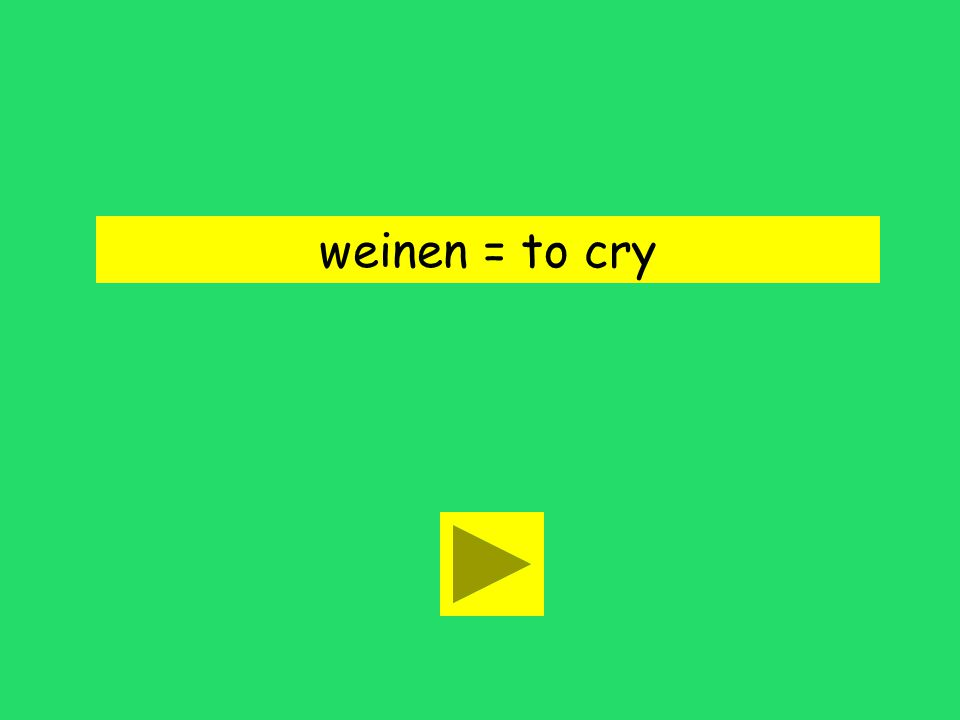 Er begann zu weinen. to cry to wiltto wither