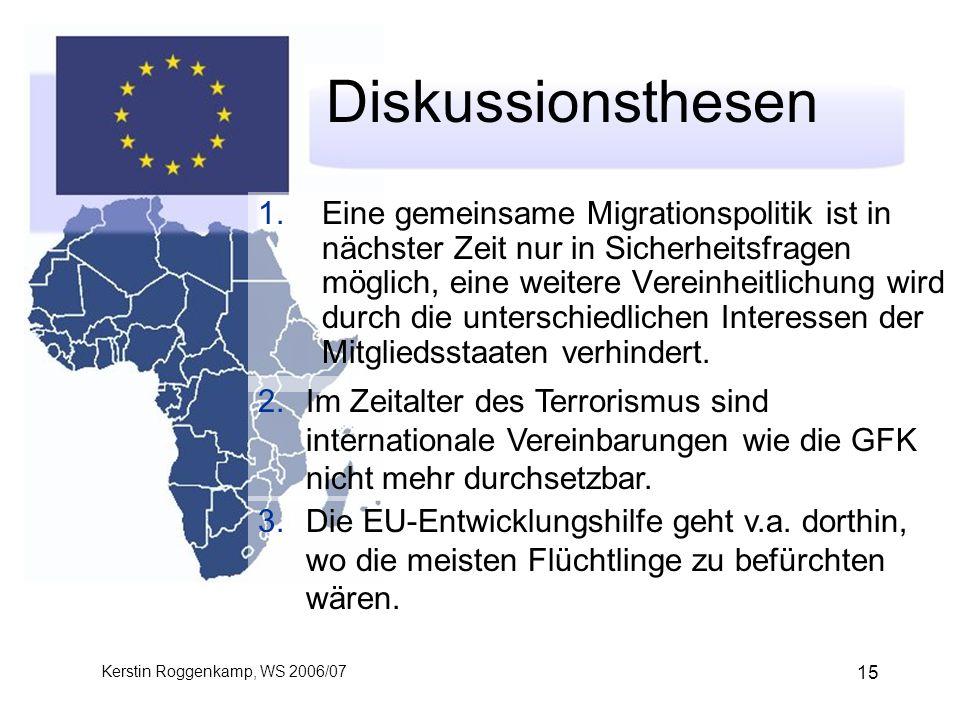 Kerstin Roggenkamp, WS 2006/07 15 Diskussionsthesen 1.Eine gemeinsame Migrationspolitik ist in nächster Zeit nur in Sicherheitsfragen möglich, eine weitere Vereinheitlichung wird durch die unterschiedlichen Interessen der Mitgliedsstaaten verhindert.