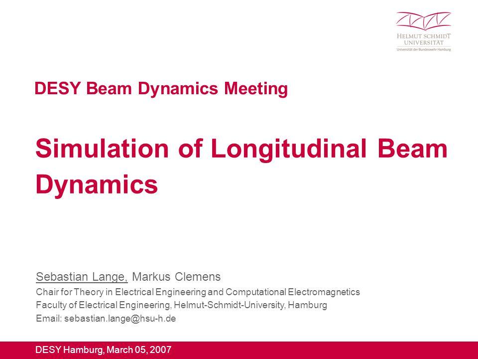 Beam Dynamics Meeting March 05 2007 1 Professur für Theoretische Elektrotechnik und Numerische Feldberechnung Sebastian Lange Simulation of Longitudinal Beam Dynamics Fachgebiet Theoretische Elektrotechnik und Numerische Feldberechnung PD Dr.