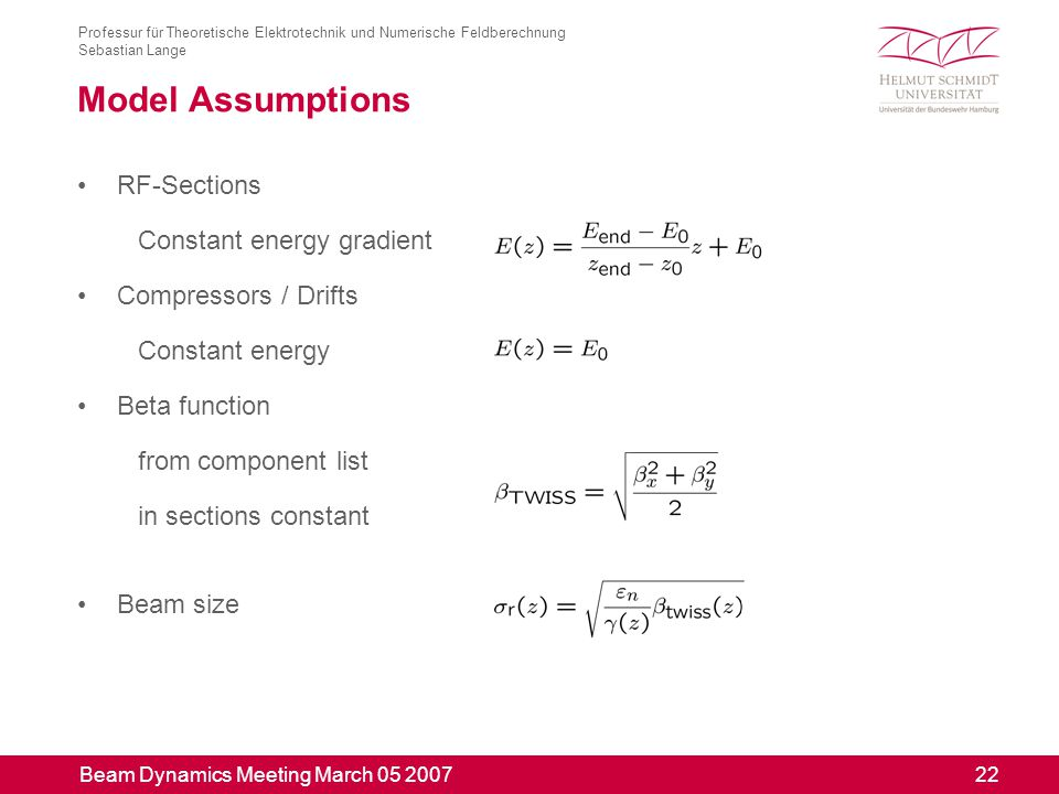Beam Dynamics Meeting March 05 2007 22 Professur für Theoretische Elektrotechnik und Numerische Feldberechnung Sebastian Lange Model Assumptions RF-Sections Constant energy gradient Compressors / Drifts Constant energy Beta function from component list in sections constant Beam size