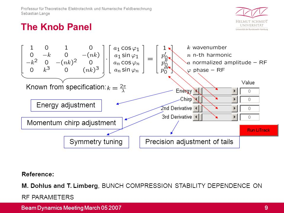 Beam Dynamics Meeting March 05 2007 9 Professur für Theoretische Elektrotechnik und Numerische Feldberechnung Sebastian Lange The Knob Panel Known from specification: Energy adjustment Momentum chirp adjustment Symmetry tuningPrecision adjustment of tails Reference: M.