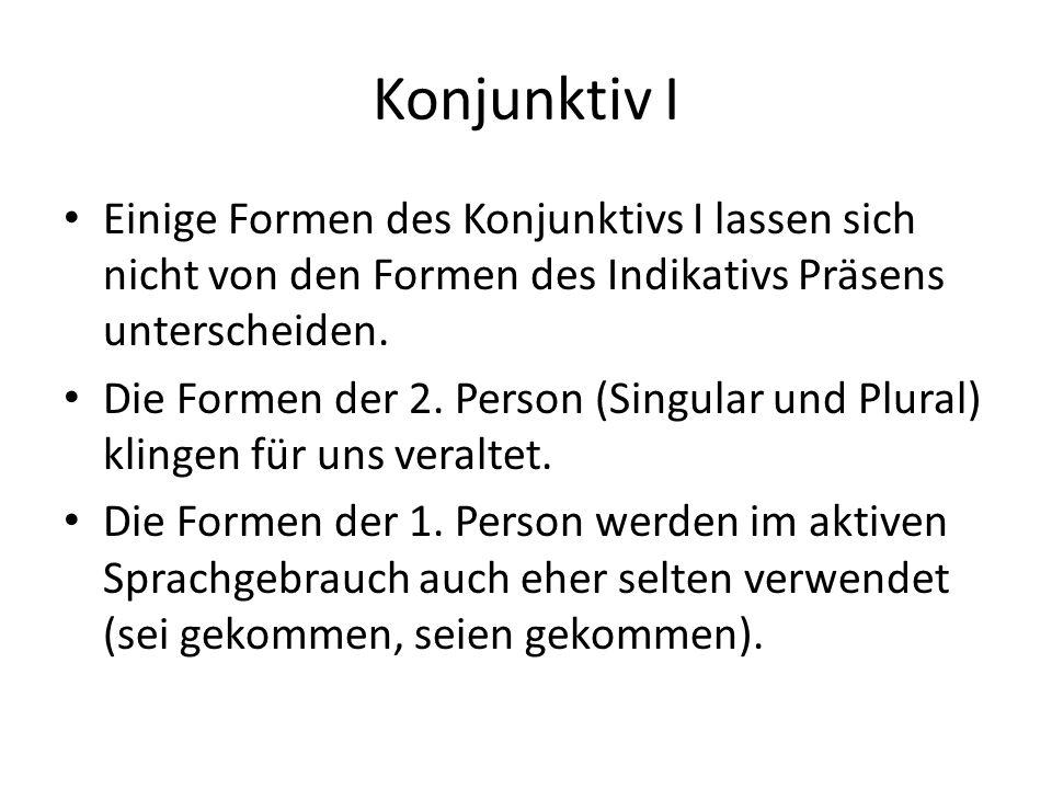 Konjunktiv I Einige Formen des Konjunktivs I lassen sich nicht von den Formen des Indikativs Präsens unterscheiden. Die Formen der 2. Person (Singular