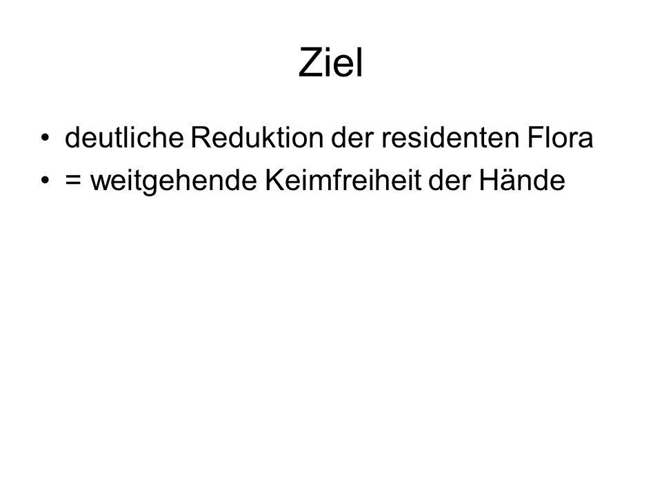Ziel deutliche Reduktion der residenten Flora = weitgehende Keimfreiheit der Hände