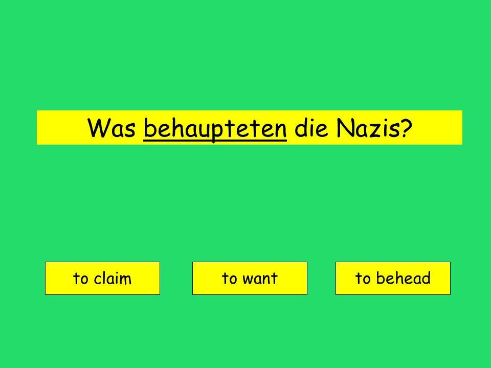 Was behaupteten die Nazis? to claim to wantto behead