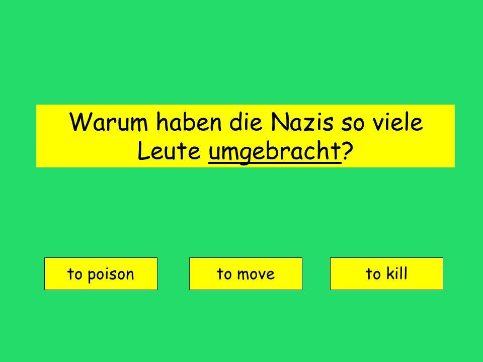 Warum haben die Nazis so viele Leute umgebracht? to poison to moveto kill