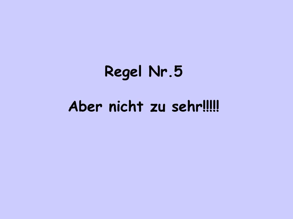 Regel Nr.5 Aber nicht zu sehr!!!!!