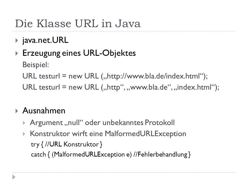 """Die Klasse URL in Java  java.net.URL  Erzeugung eines URL-Objektes Beispiel: URL testurl = new URL (""""http://www.bla.de/index.html ); URL testurl = new URL (""""http , """"www.bla.de , """"index.html );  Ausnahmen  Argument """"null oder unbekanntes Protokoll  Konstruktor wirft eine MalformedURLException try { //URL Konstruktor } catch { (MalformedURLException e) //Fehlerbehandlung }"""