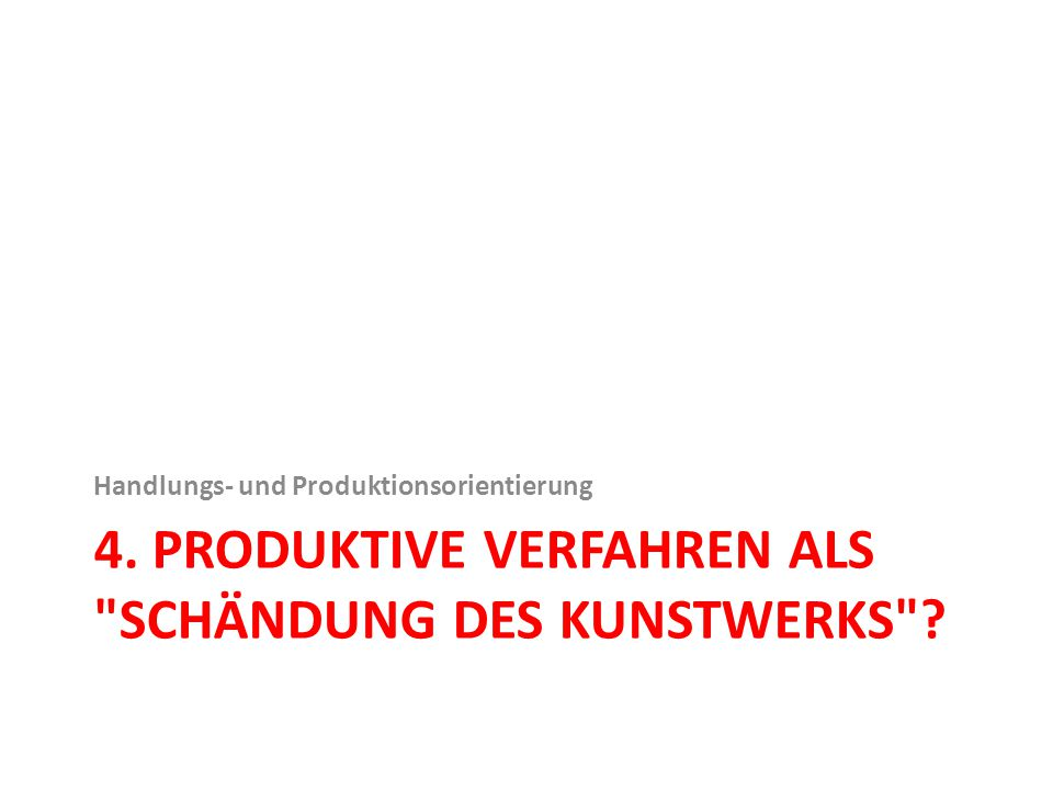 4. PRODUKTIVE VERFAHREN ALS SCHÄNDUNG DES KUNSTWERKS ? Handlungs- und Produktionsorientierung