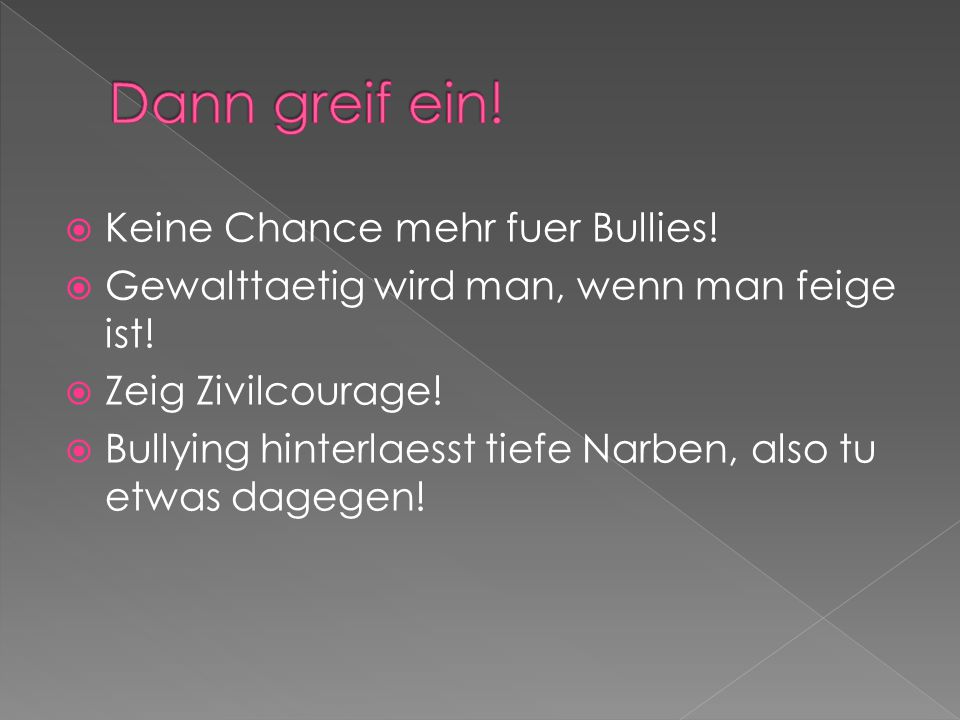  Keine Chance mehr fuer Bullies.  Gewalttaetig wird man, wenn man feige ist.