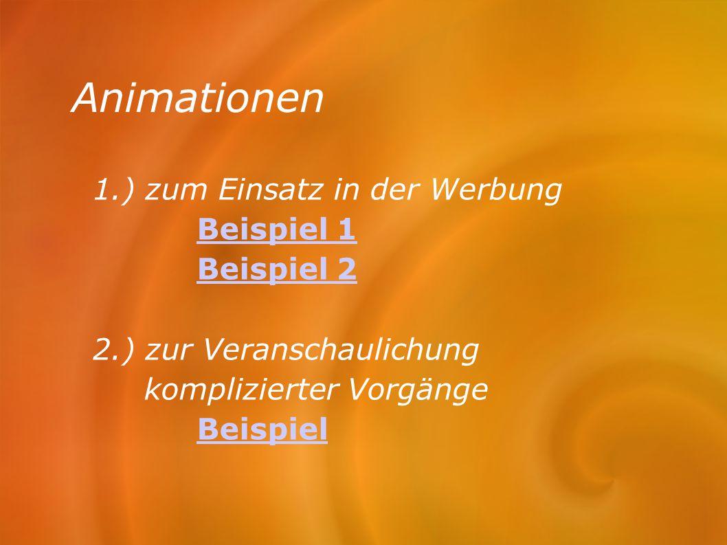 Animationen 1.) zum Einsatz in der Werbung Beispiel 1 Beispiel 2 2.) zur Veranschaulichung komplizierter Vorgänge Beispiel