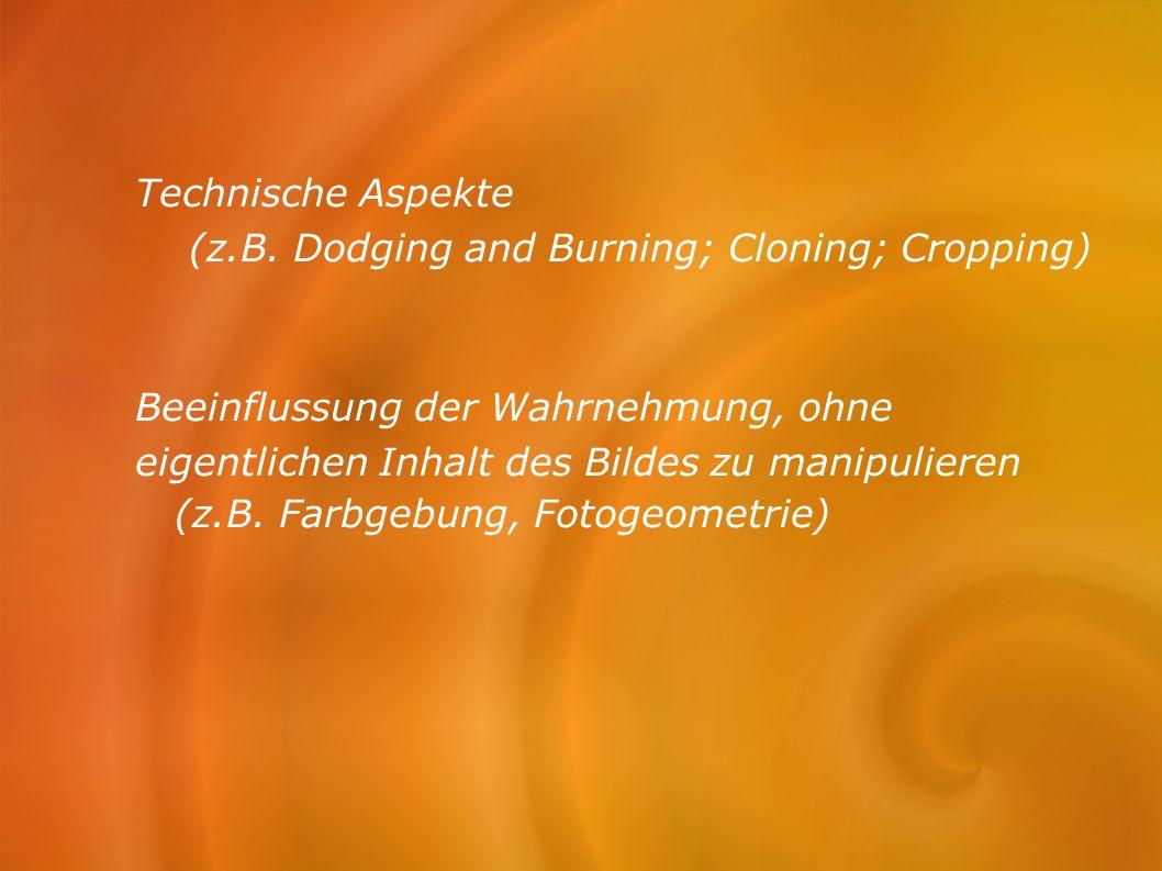 Technische Aspekte (z.B. Dodging and Burning; Cloning; Cropping) Beeinflussung der Wahrnehmung, ohne eigentlichen Inhalt des Bildes zu manipulieren (z
