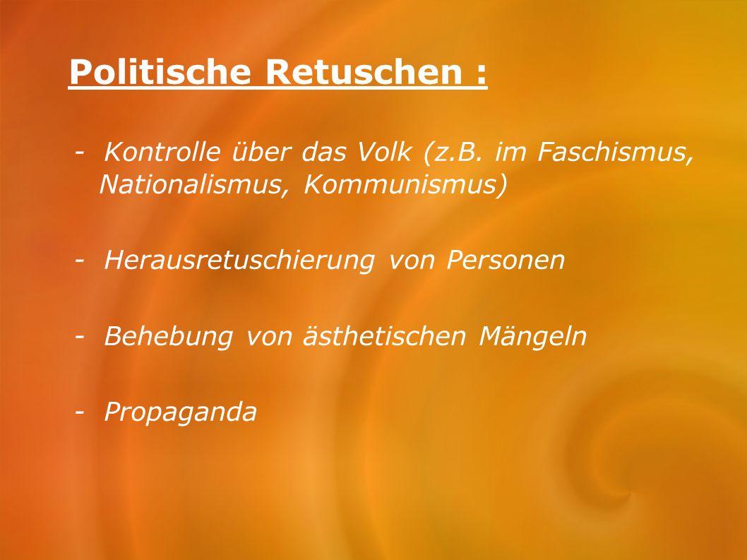 Politische Retuschen : - Kontrolle über das Volk (z.B. im Faschismus, Nationalismus, Kommunismus) - Herausretuschierung von Personen - Behebung von äs