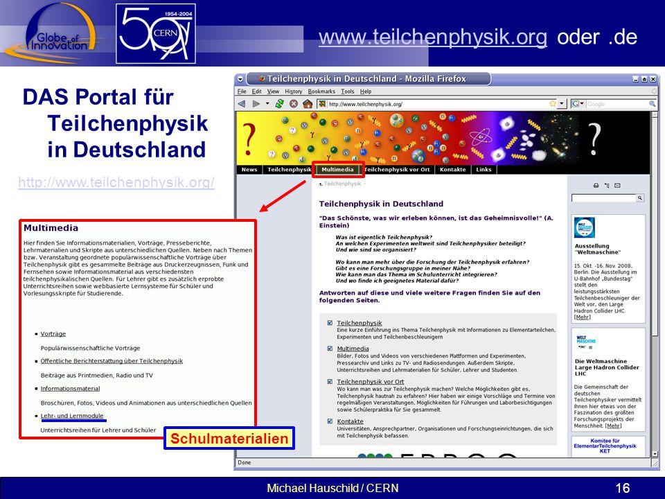 Michael Hauschild / CERN 16 www.teilchenphysik.orgwww.teilchenphysik.org oder.de DAS Portal für Teilchenphysik in Deutschland http://www.teilchenphysik.org/ Schulmaterialien
