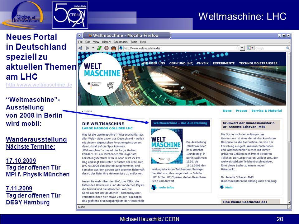 Michael Hauschild / CERN 20 Weltmaschine: LHC Neues Portal in Deutschland speziell zu aktuellen Themen am LHC http://www.weltmaschine.de Weltmaschine - Ausstellung von 2008 in Berlin wird mobil: Wanderausstellung Nächste Termine: 17.10.2009 Tag der offenen Tür MPI f.