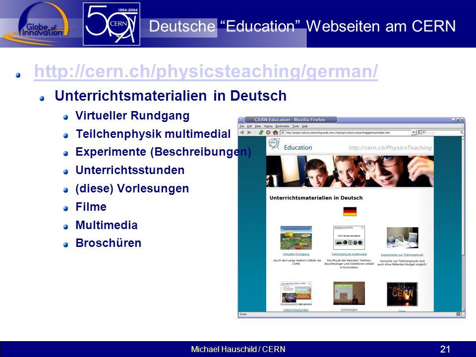 Michael Hauschild / CERN 21 Deutsche Education Webseiten am CERN http://cern.ch/physicsteaching/german/ Unterrichtsmaterialien in Deutsch Virtueller Rundgang Teilchenphysik multimedial Experimente (Beschreibungen) Unterrichtsstunden (diese) Vorlesungen Filme Multimedia Broschüren
