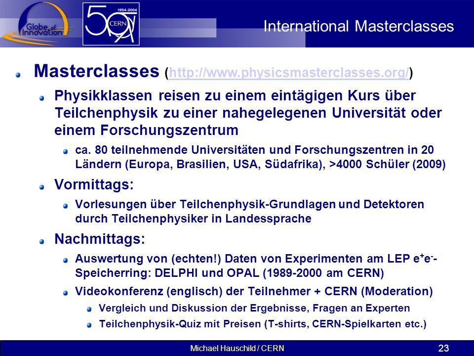 Michael Hauschild / CERN 23 International Masterclasses Masterclasses (http://www.physicsmasterclasses.org/)http://www.physicsmasterclasses.org/ Physikklassen reisen zu einem eintägigen Kurs über Teilchenphysik zu einer nahegelegenen Universität oder einem Forschungszentrum ca.