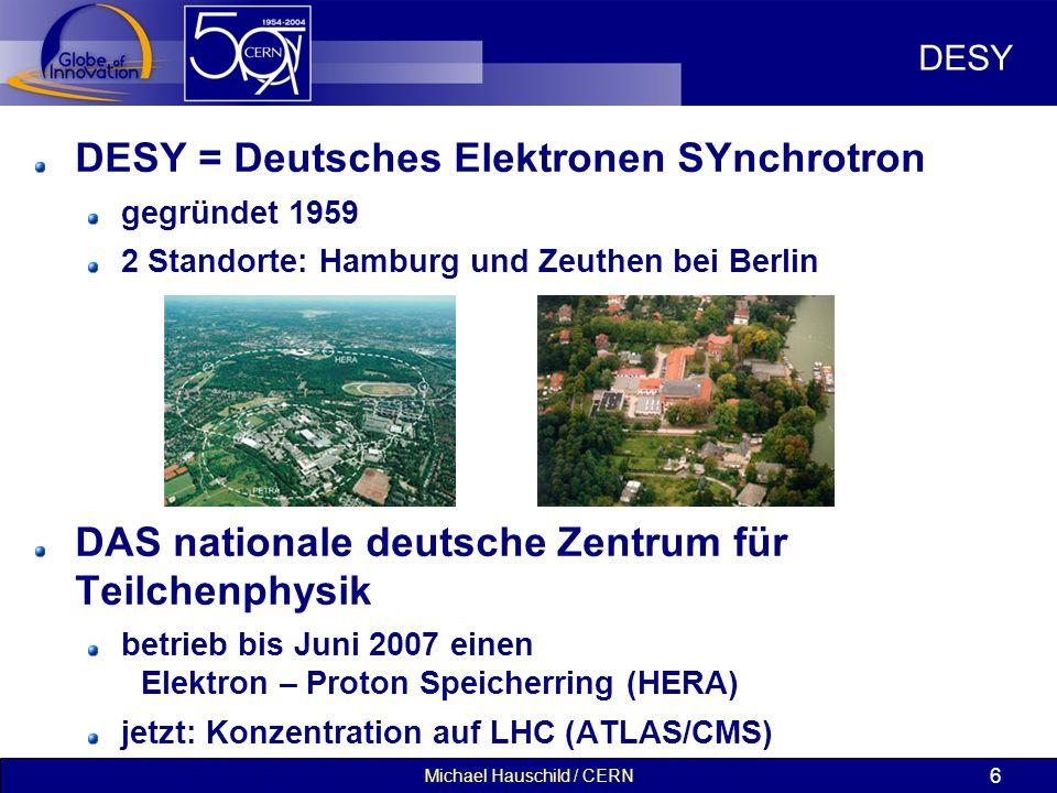 Michael Hauschild / CERN 6 DESY DESY = Deutsches Elektronen SYnchrotron gegründet 1959 2 Standorte: Hamburg und Zeuthen bei Berlin DAS nationale deutsche Zentrum für Teilchenphysik betrieb bis Juni 2007 einen Elektron – Proton Speicherring (HERA) jetzt: Konzentration auf LHC (ATLAS/CMS)