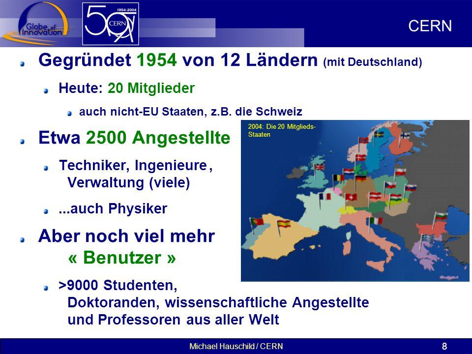 Michael Hauschild / CERN 8 Gegründet 1954 von 12 Ländern (mit Deutschland) Heute: 20 Mitglieder auch nicht-EU Staaten, z.B.