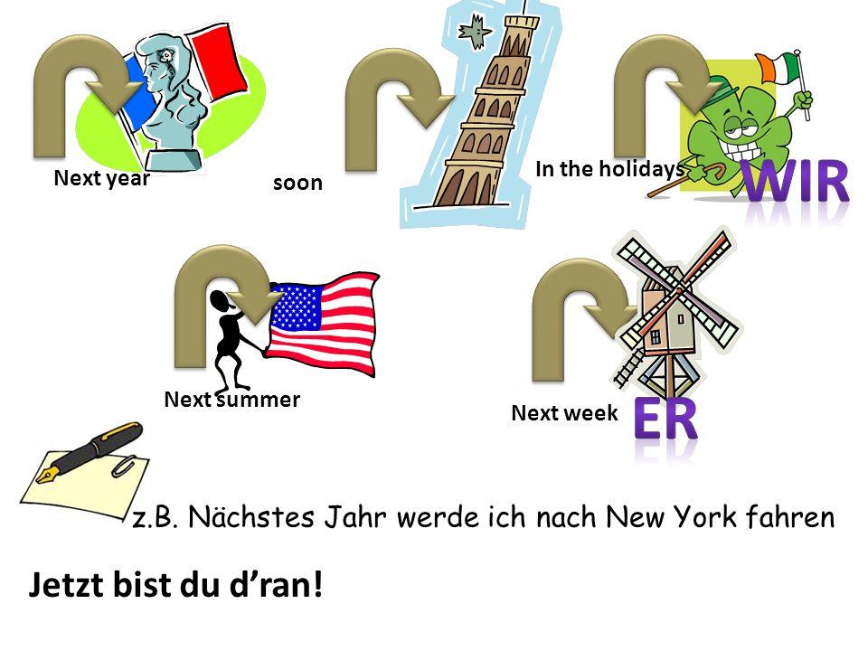 Next year soon Next summer Next week In the holidays Jetzt bist du d'ran! z.B. Nächstes Jahr werde ich nach New York fahren