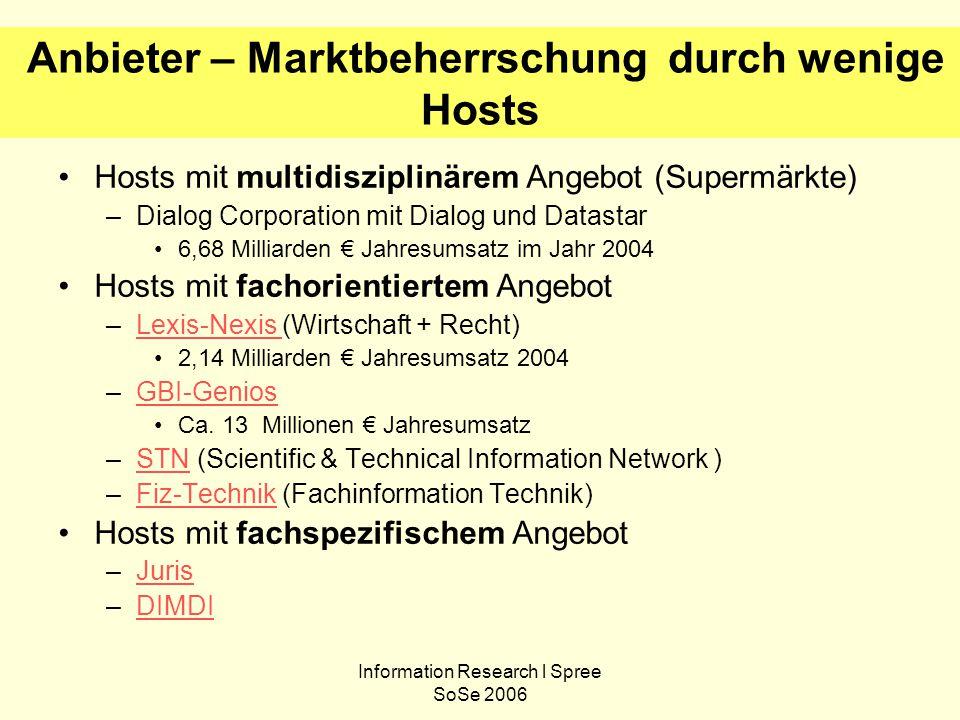 Information Research l Spree SoSe 2006 Anbieter – Marktbeherrschung durch wenige Hosts Hosts mit multidisziplinärem Angebot (Supermärkte) –Dialog Corporation mit Dialog und Datastar 6,68 Milliarden € Jahresumsatz im Jahr 2004 Hosts mit fachorientiertem Angebot –Lexis-Nexis (Wirtschaft + Recht)Lexis-Nexis 2,14 Milliarden € Jahresumsatz 2004 –GBI-GeniosGBI-Genios Ca.