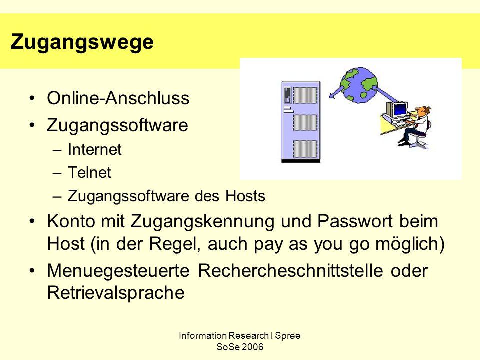 Information Research l Spree SoSe 2006 Zugangswege Online-Anschluss Zugangssoftware –Internet –Telnet –Zugangssoftware des Hosts Konto mit Zugangskennung und Passwort beim Host (in der Regel, auch pay as you go möglich) Menuegesteuerte Rechercheschnittstelle oder Retrievalsprache