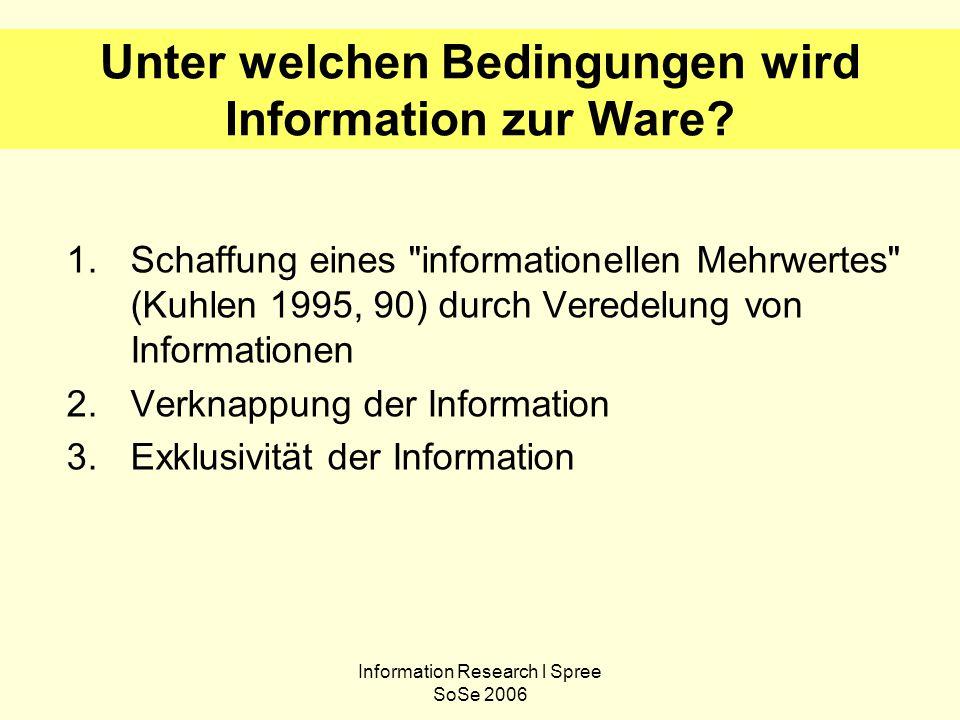 Information Research l Spree SoSe 2006 Unter welchen Bedingungen wird Information zur Ware? 1.Schaffung eines