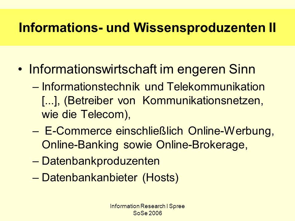 Information Research l Spree SoSe 2006 Informations- und Wissensproduzenten II Informationswirtschaft im engeren Sinn –Informationstechnik und Telekommunikation [...], (Betreiber von Kommunikationsnetzen, wie die Telecom), – E-Commerce einschließlich Online-Werbung, Online-Banking sowie Online-Brokerage, –Datenbankproduzenten –Datenbankanbieter (Hosts)