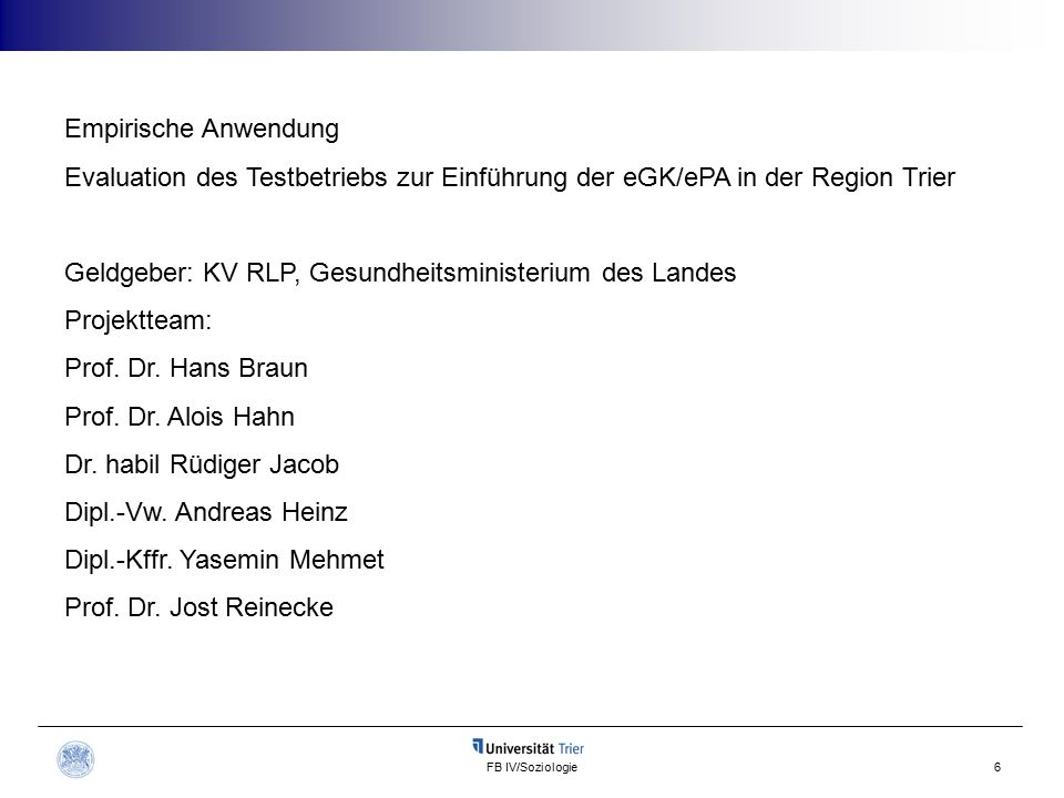 FB IV/Soziologie6 Empirische Anwendung Evaluation des Testbetriebs zur Einführung der eGK/ePA in der Region Trier Geldgeber: KV RLP, Gesundheitsministerium des Landes Projektteam: Prof.