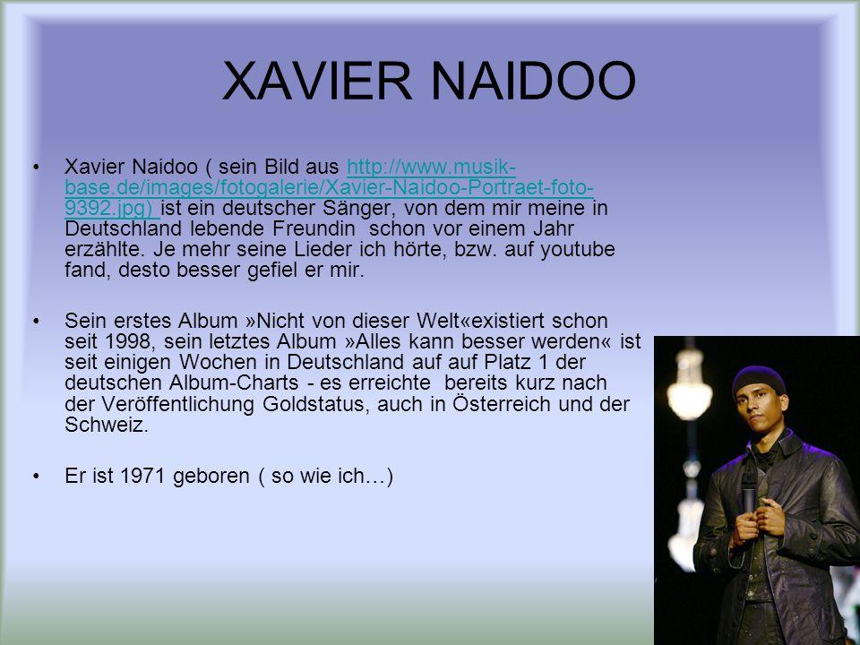 XAVIER NAIDOO Xavier Naidoo ( sein Bild aus http://www.musik- base.de/images/fotogalerie/Xavier-Naidoo-Portraet-foto- 9392.jpg) ist ein deutscher Sänger, von dem mir meine in Deutschland lebende Freundin schon vor einem Jahr erzählte.