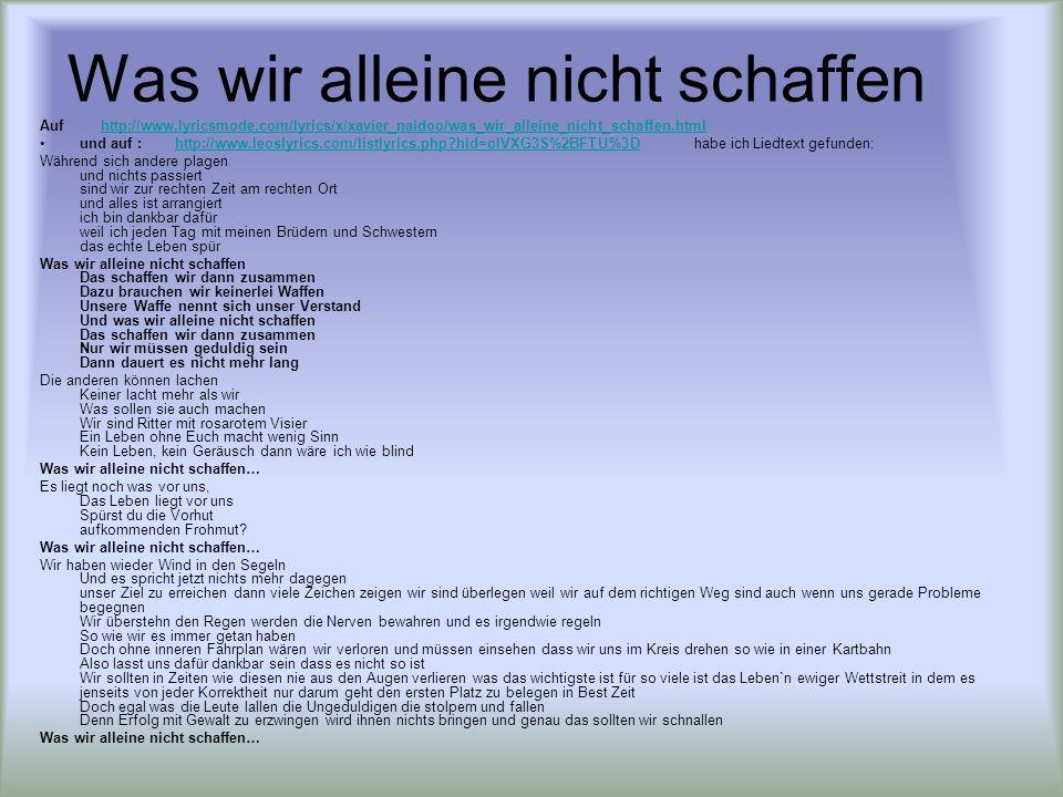 Was wir alleine nicht schaffen Auf http://www.lyricsmode.com/lyrics/x/xavier_naidoo/was_wir_alleine_nicht_schaffen.htmlhttp://www.lyricsmode.com/lyrics/x/xavier_naidoo/was_wir_alleine_nicht_schaffen.html und auf : http://www.leoslyrics.com/listlyrics.php?hid=oIVXG3S%2BFTU%3D habe ich Liedtext gefunden:http://www.leoslyrics.com/listlyrics.php?hid=oIVXG3S%2BFTU%3D Während sich andere plagen und nichts passiert sind wir zur rechten Zeit am rechten Ort und alles ist arrangiert ich bin dankbar dafür weil ich jeden Tag mit meinen Brüdern und Schwestern das echte Leben spür Was wir alleine nicht schaffen Das schaffen wir dann zusammen Dazu brauchen wir keinerlei Waffen Unsere Waffe nennt sich unser Verstand Und was wir alleine nicht schaffen Das schaffen wir dann zusammen Nur wir müssen geduldig sein Dann dauert es nicht mehr lang Die anderen können lachen Keiner lacht mehr als wir Was sollen sie auch machen Wir sind Ritter mit rosarotem Visier Ein Leben ohne Euch macht wenig Sinn Kein Leben, kein Geräusch dann wäre ich wie blind Was wir alleine nicht schaffen… Es liegt noch was vor uns, Das Leben liegt vor uns Spürst du die Vorhut aufkommenden Frohmut.