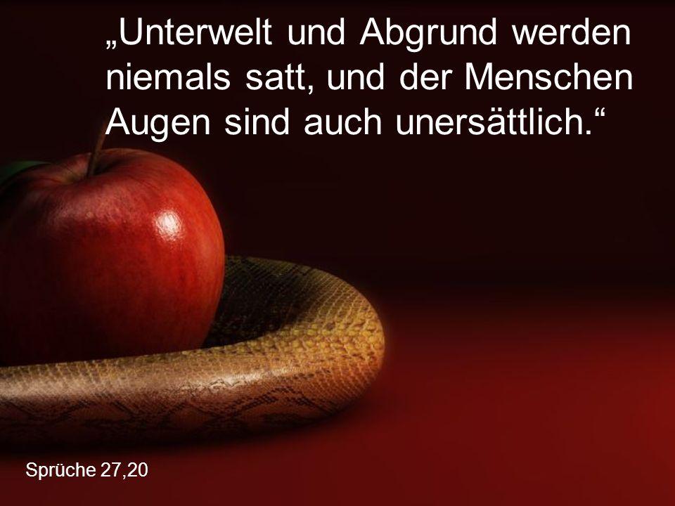 """Sprüche 27,20 """"Unterwelt und Abgrund werden niemals satt, und der Menschen Augen sind auch unersättlich."""""""