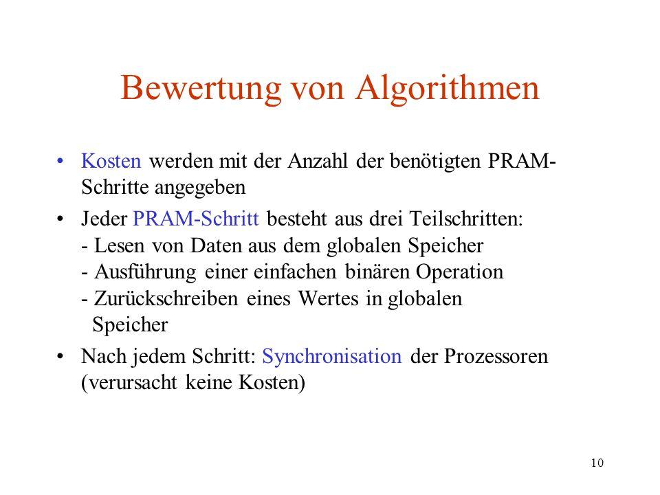10 Bewertung von Algorithmen Kosten werden mit der Anzahl der benötigten PRAM- Schritte angegeben Jeder PRAM-Schritt besteht aus drei Teilschritten: -