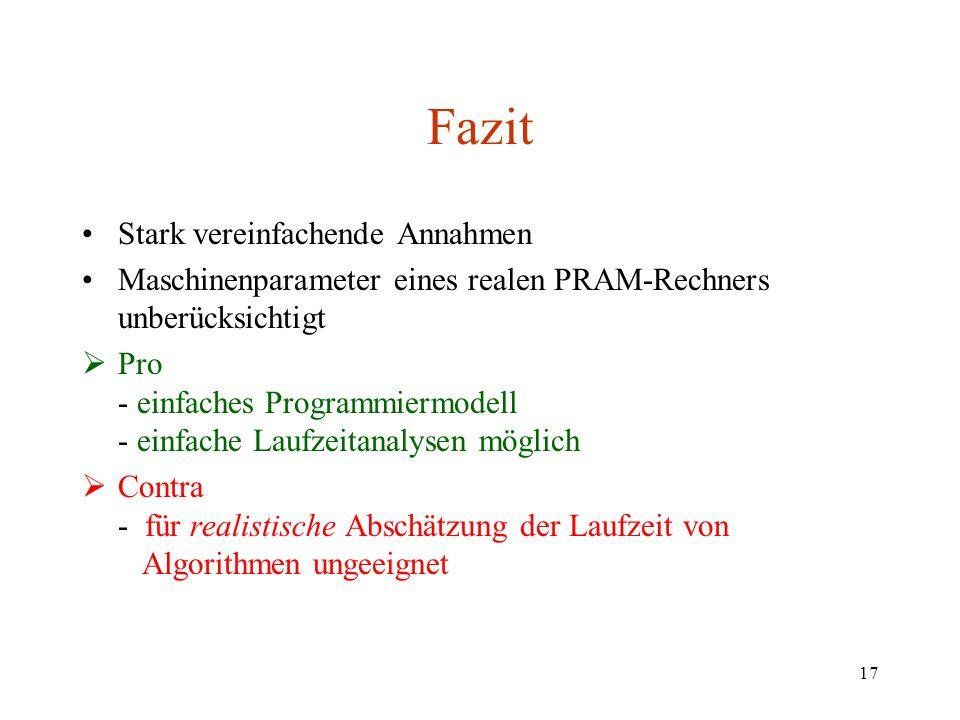 17 Fazit Stark vereinfachende Annahmen Maschinenparameter eines realen PRAM-Rechners unberücksichtigt  Pro - einfaches Programmiermodell - einfache L