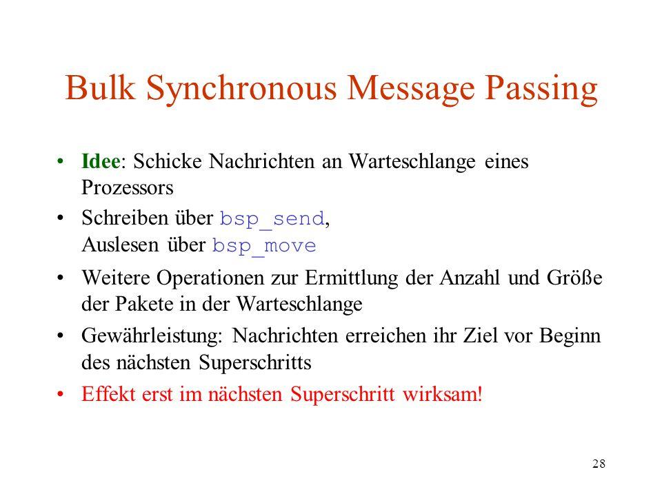 28 Bulk Synchronous Message Passing Idee: Schicke Nachrichten an Warteschlange eines Prozessors Schreiben über bsp_send, Auslesen über bsp_move Weiter