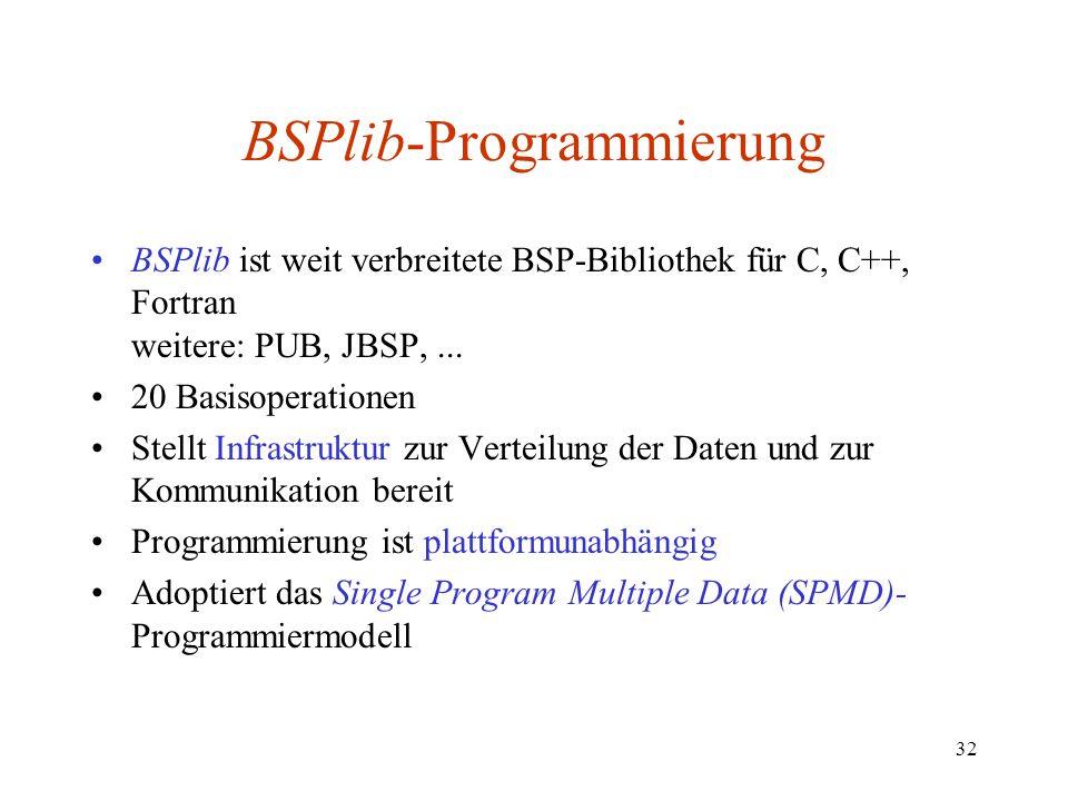 32 BSPlib-Programmierung BSPlib ist weit verbreitete BSP-Bibliothek für C, C++, Fortran weitere: PUB, JBSP,... 20 Basisoperationen Stellt Infrastruktu