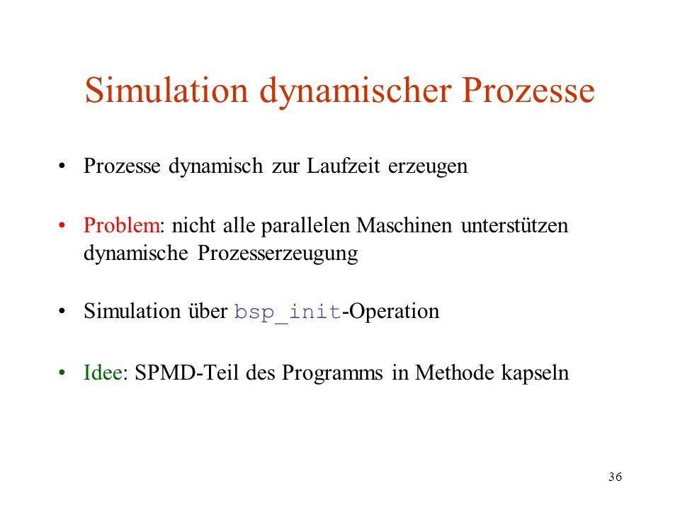 36 Simulation dynamischer Prozesse Prozesse dynamisch zur Laufzeit erzeugen Problem: nicht alle parallelen Maschinen unterstützen dynamische Prozesser