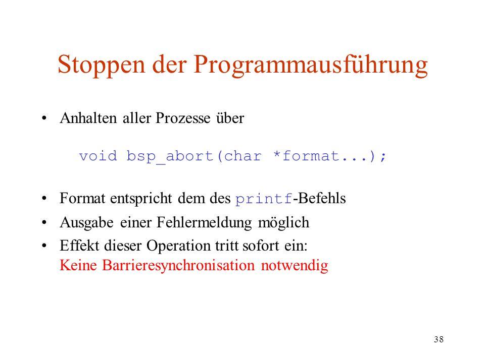 38 Stoppen der Programmausführung Anhalten aller Prozesse über void bsp_abort(char *format...); Format entspricht dem des printf -Befehls Ausgabe eine