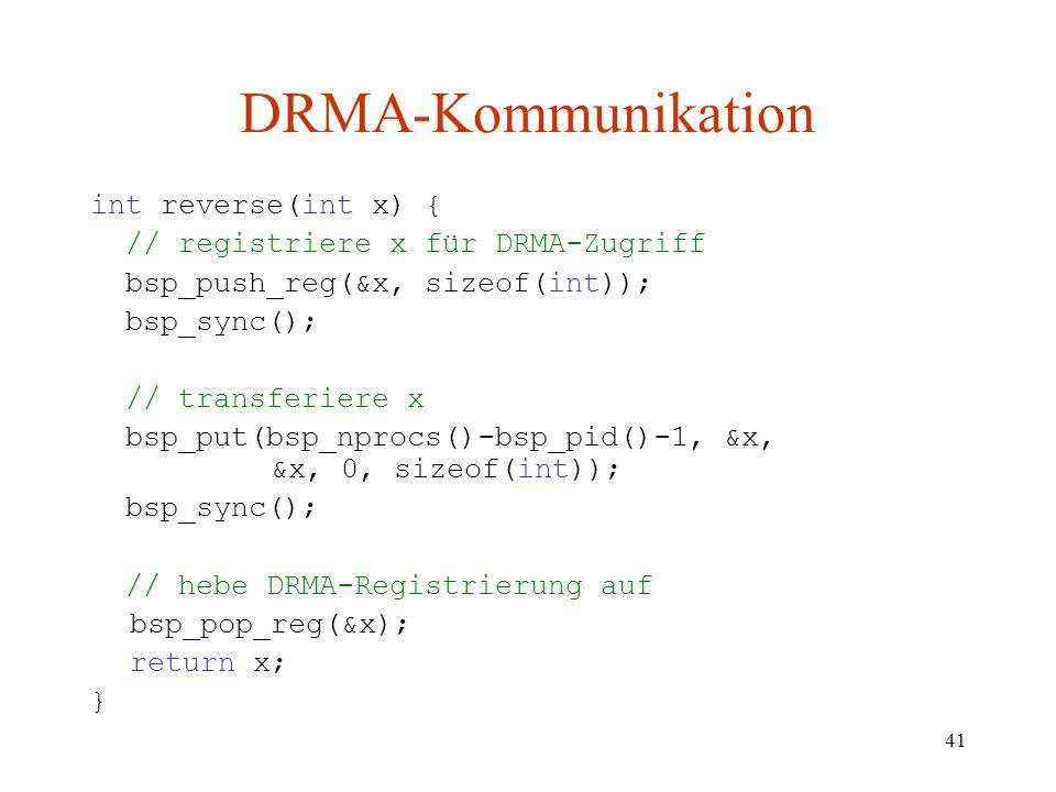 41 int reverse(int x) { // registriere x für DRMA-Zugriff bsp_push_reg(&x, sizeof(int)); bsp_sync(); // transferiere x bsp_put(bsp_nprocs()-bsp_pid()-