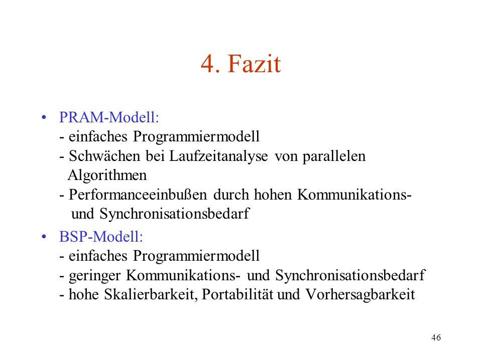 46 4. Fazit PRAM-Modell: - einfaches Programmiermodell - Schwächen bei Laufzeitanalyse von parallelen Algorithmen - Performanceeinbußen durch hohen Ko