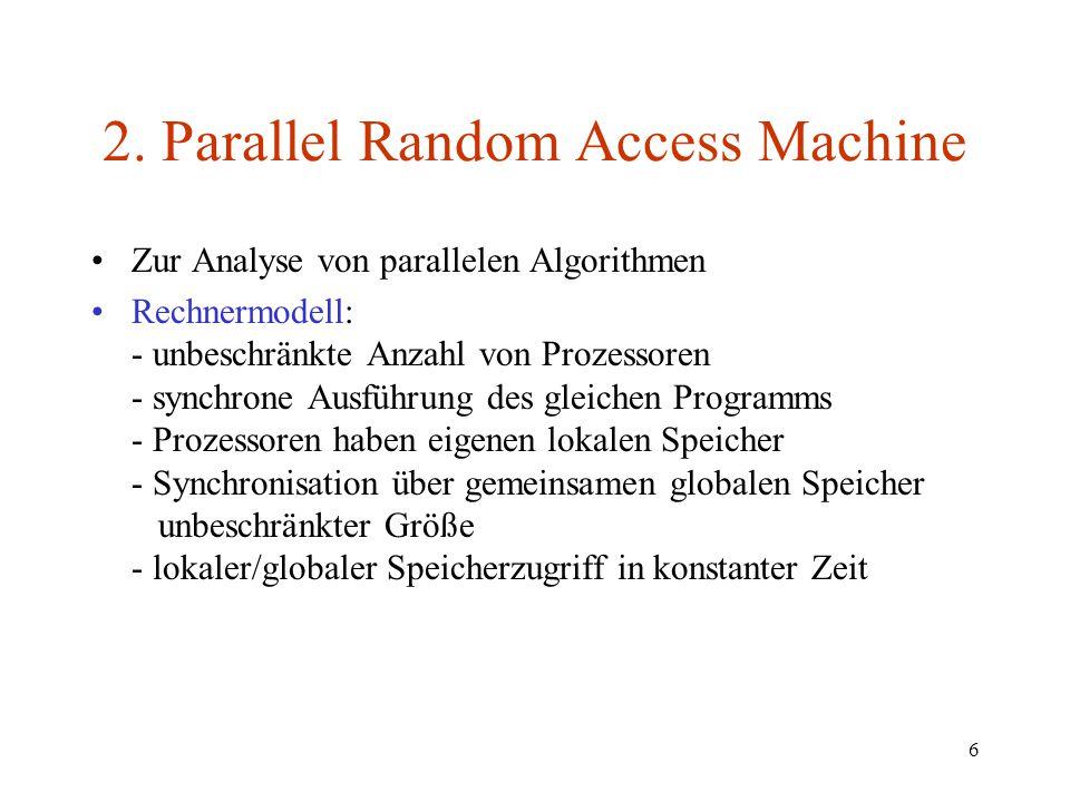 6 2. Parallel Random Access Machine Zur Analyse von parallelen Algorithmen Rechnermodell: - unbeschränkte Anzahl von Prozessoren - synchrone Ausführun