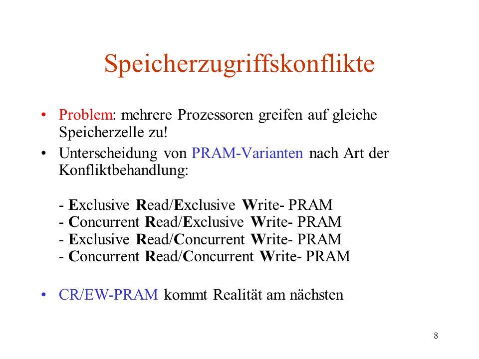 8 Speicherzugriffskonflikte Problem: mehrere Prozessoren greifen auf gleiche Speicherzelle zu! Unterscheidung von PRAM-Varianten nach Art der Konflikt