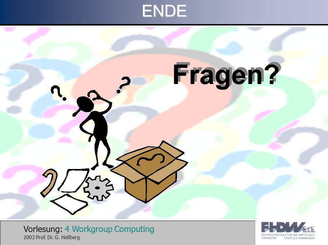 Vorlesung: 4 Workgroup Computing 2003 Prof. Dr. G. HellbergENDE Fragen