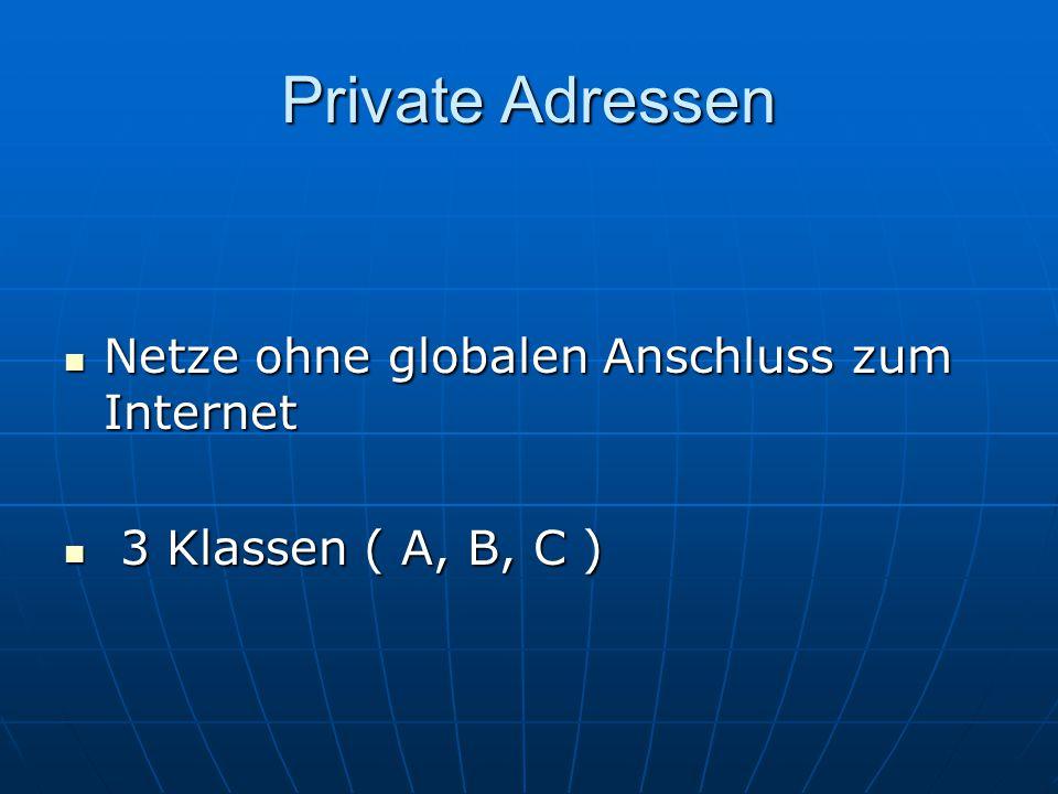 Private Adressen Netze ohne globalen Anschluss zum Internet Netze ohne globalen Anschluss zum Internet 3 Klassen ( A, B, C ) 3 Klassen ( A, B, C )