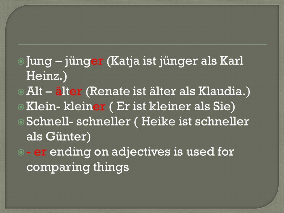  Jung – jünger (Katja ist jünger als Karl Heinz.)  Alt – älter (Renate ist älter als Klaudia.)  Klein- kleiner ( Er ist kleiner als Sie)  Schnell- schneller ( Heike ist schneller als Günter)  - er ending on adjectives is used for comparing things