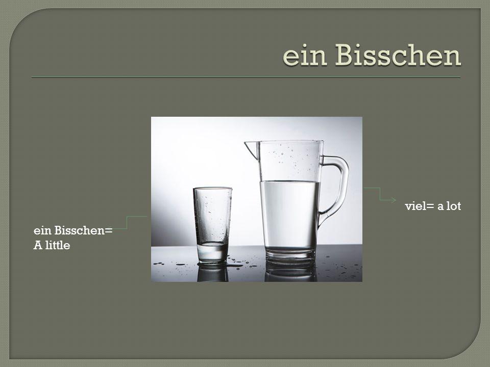 viel= a lot ein Bisschen= A little