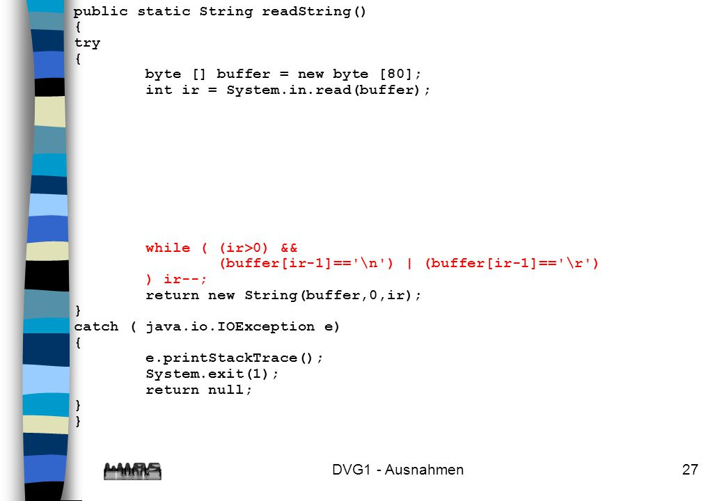 DVG1 - Ausnahmen27 public static String readString() { try { byte [] buffer = new byte [80]; int ir = System.in.read(buffer); while ( (ir>0) && (buffe
